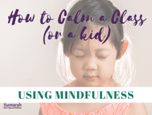 mindfulness, kid's yoga, how to calm a class, mindful techniques, mindfulness in school
