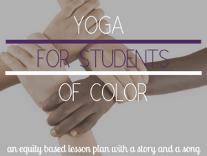 Yoga for students of colo, an equity based lesson plan with a story and a song
